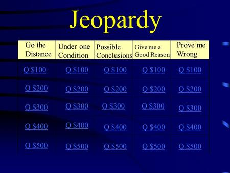 Jeopardy Go the Distance Q $100 Q $200 Q $300 Q $400 Q $500 Q $100 Q $200 Q $300 Q $400 Q $500 Prove me Wrong Under one Condition Give me a Good Reason.