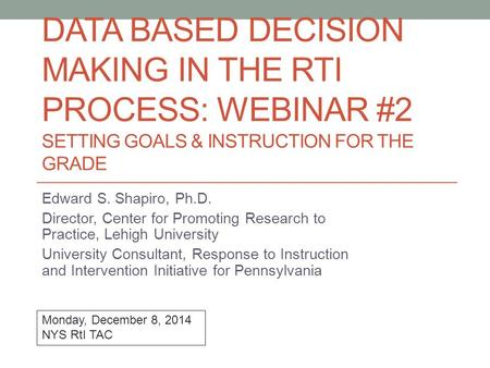 DATA BASED DECISION MAKING IN THE RTI PROCESS: WEBINAR #2 SETTING GOALS & INSTRUCTION FOR THE GRADE Edward S. Shapiro, Ph.D. Director, Center for Promoting.