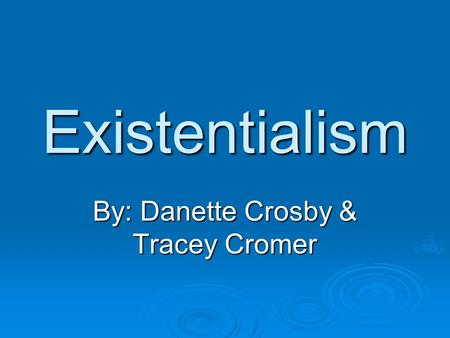 Existentialism By: Danette Crosby & Tracey Cromer.