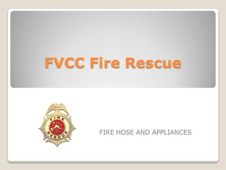 FVCC Fire Rescue FIRE HOSE AND APPLIANCES. OBJECTIVES 2-7.1Identify the construction features of hose (3-3.7, 3-3.9) 2-7.2Identify the types of fire hose.