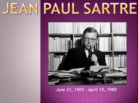 June 21, 1905 – April 15, 1980.  Jean-Paul Charles Aymard Sartre : 21 June 1905 – 15 April 1980) born in Paris, was a French existentialist philosopher,