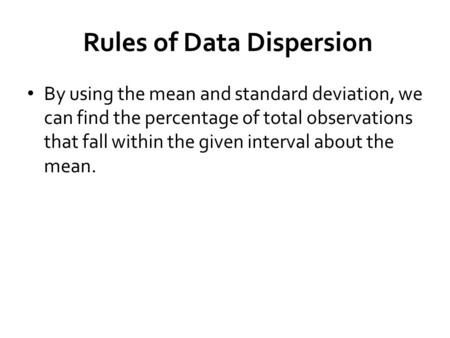 Rules of Data Dispersion By using the mean and standard deviation, we can find the percentage of total observations that fall within the given interval.