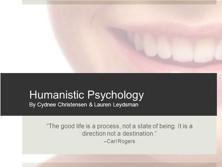 """The good life is a process, not a state of being. It is a direction not a destination."" –Carl Rogers Humanistic Psychology By Cydnee Christensen & Lauren."