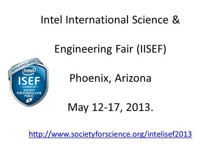 Intel International Science & Engineering Fair (IISEF) Phoenix, Arizona May 12-17, 2013.