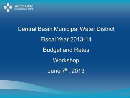 Central Basin Municipal Water District Fiscal Year 2013-14 Budget and Rates Workshop June 7 th, 2013.