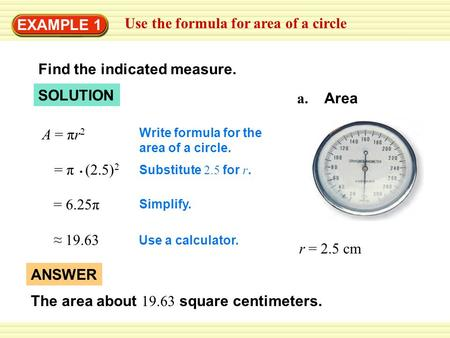 EXAMPLE 1 Use the formula for area of a circle Find the indicated measure. a. Area r = 2.5 cm SOLUTION Write formula for the area of a circle. = π (2.5)