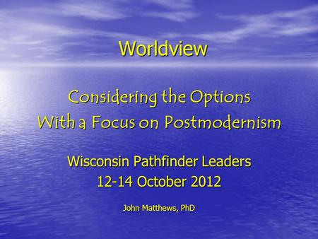 Worldview Considering the Options With a Focus on Postmodernism Wisconsin Pathfinder Leaders 12-14 October 2012 John Matthews, PhD.