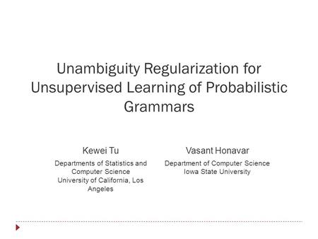 Unambiguity Regularization for Unsupervised Learning of Probabilistic Grammars Kewei TuVasant Honavar Departments of Statistics and Computer Science University.