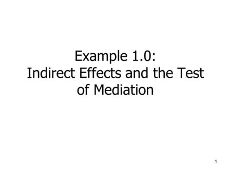 1 Example 1.0: Indirect Effects and the Test of Mediation.