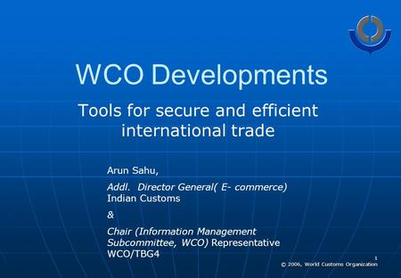 1 © 2006, World Customs Organization WCO Developments Tools for secure and efficient international trade Arun Sahu, Addl. Director General( E- commerce)