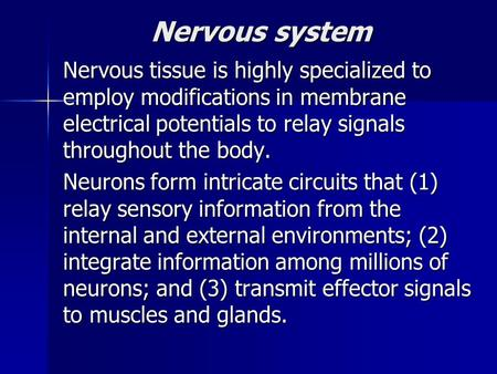 Nervous system Nervous tissue is highly specialized to employ modifications in membrane electrical potentials to relay signals throughout the body. Neurons.