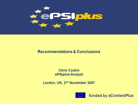 Recommendations & Conclusions Chris Corbin ePSIplus Analyst London, UK, 2 nd November 2007 funded by eContentPlus.