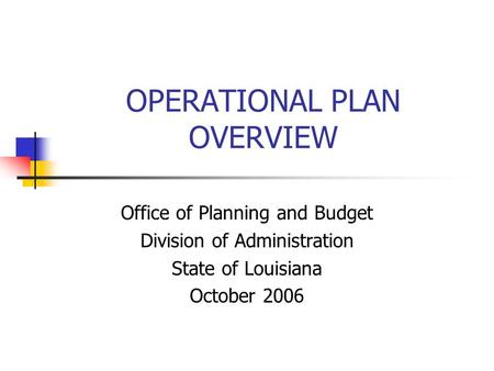 OPERATIONAL PLAN OVERVIEW Office of Planning and Budget Division of Administration State of Louisiana October 2006.