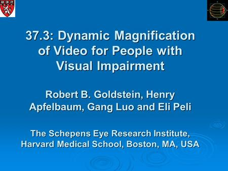 37.3: Dynamic Magnification of Video for People with Visual Impairment Robert B. Goldstein, Henry Apfelbaum, Gang Luo and Eli Peli The Schepens Eye Research.