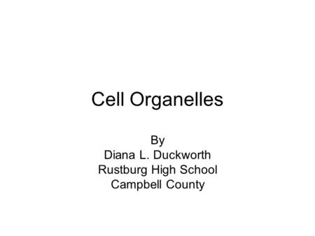 Cell Organelles By Diana L. Duckworth Rustburg High School Campbell County.