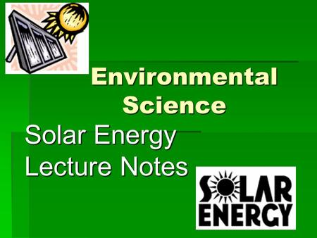 Environmental Science Environmental Science Solar Energy Lecture Notes.