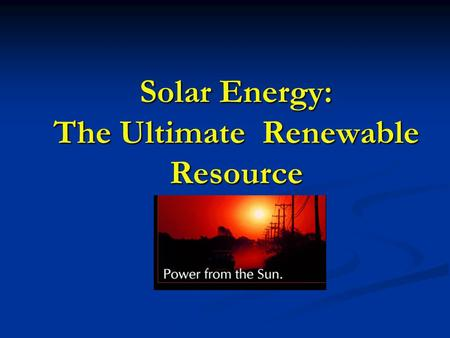 Solar Energy: The Ultimate Renewable Resource. What is Solar Energy? Originates from nuclear fusion reactions in the sun Originates from nuclear fusion.