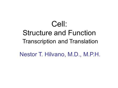Cell: Structure and Function Transcription and Translation Nestor T. Hilvano, M.D., M.P.H.
