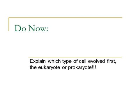 Do Now: Explain which type of cell evolved first, the eukaryote or prokaryote!!!