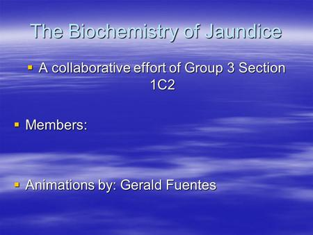 The Biochemistry of Jaundice  A collaborative effort of Group 3 Section 1C2  Members:  Animations by: Gerald Fuentes.
