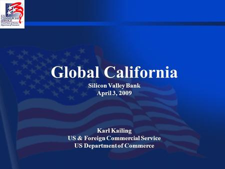 Global California Silicon Valley Bank April 3, 2009 Karl Kailing US & Foreign Commercial Service US Department of Commerce.
