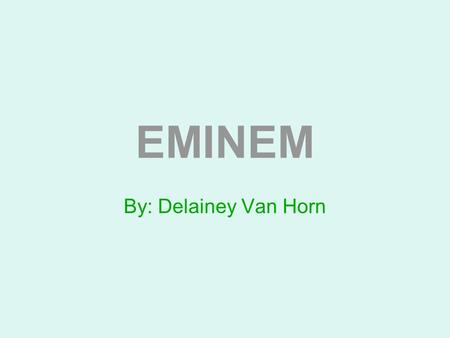 EMINEM By: Delainey Van Horn.
