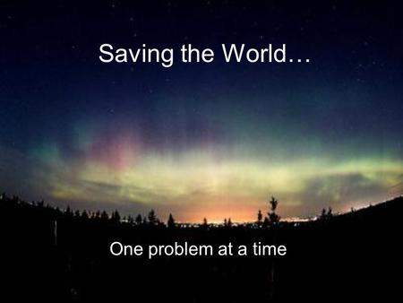 Saving the World… One problem at a time. Pollution -harmful substances, natural or man-made, in the environment -landfills, garbage, etc. -chemicals,