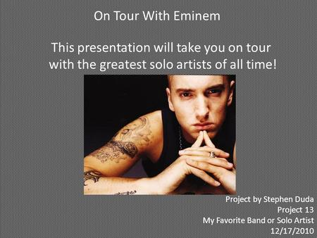 On Tour With Eminem This presentation will take you on tour with the greatest solo artists of all time! Project by Stephen Duda Project 13 My Favorite.