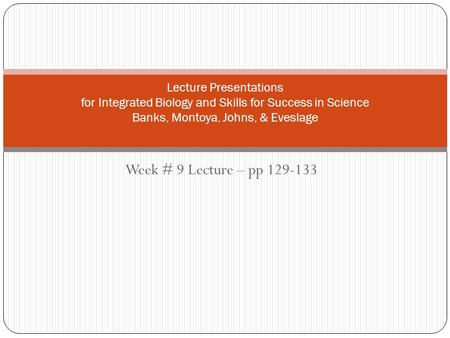 Week # 9 Lecture – pp 129-133 Lecture Presentations for Integrated Biology and Skills for Success in Science Banks, Montoya, Johns, & Eveslage.