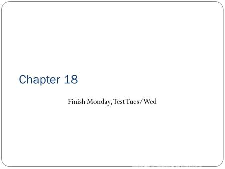 Copyright © by Holt, Rinehart and Winston. All rights reserved. Chapter 18 Finish Monday, Test Tues/Wed.