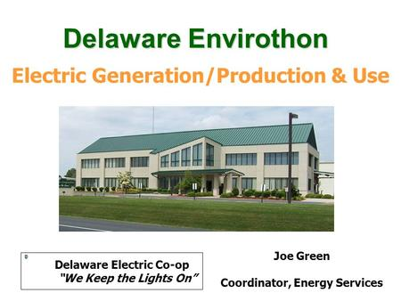 "Electric Generation/Production & Use Joe Green Coordinator, Energy Services Delaware Electric Co-op ""We Keep the Lights On"" Delaware Envirothon."