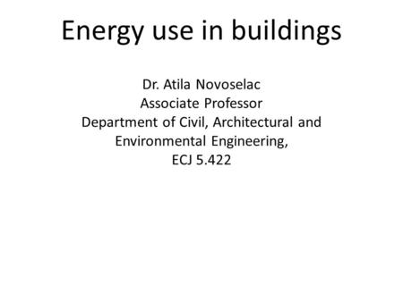 Energy use in buildings Dr. Atila Novoselac Associate Professor Department of Civil, Architectural and Environmental Engineering, ECJ 5.422.