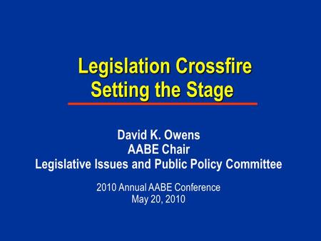 Legislation Crossfire Setting the Stage Legislation Crossfire Setting the Stage David K. Owens AABE Chair Legislative Issues and Public Policy Committee.