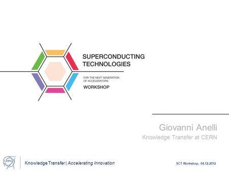 Knowledge Transfer | Accelerating Innovation SCT Workshop, 04.12.2012 Giovanni Anelli Knowledge Transfer at CERN.