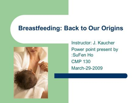 Breastfeeding: Back to Our Origins Instructor: J. Kaucher Power point present by :SuFen Ho CMP 130 March-29-2009.