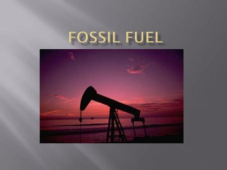  There are three major forms of fossil fuels: coal, oil and natural gas. All three were formed many hundreds of millions of years ago before the time.