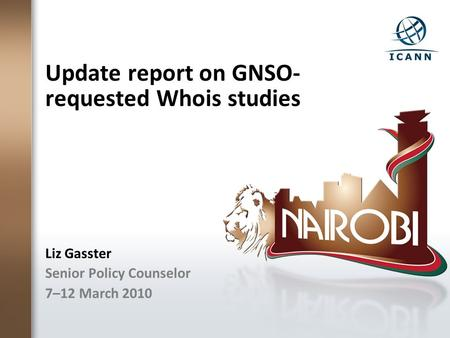 Update report on GNSO- requested Whois studies Liz Gasster Senior Policy Counselor 7–12 March 2010.