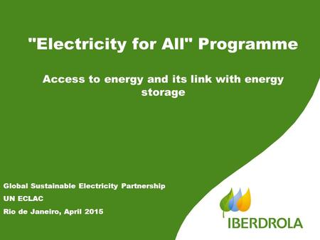 Electricity for All Programme Access to energy and its link with energy storage Global Sustainable Electricity Partnership UN ECLAC Rio de Janeiro, April.