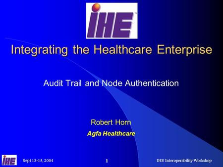 Sept 13-15, 2004IHE Interoperability Workshop 1 Integrating the Healthcare Enterprise Audit Trail and Node Authentication Robert Horn Agfa Healthcare.