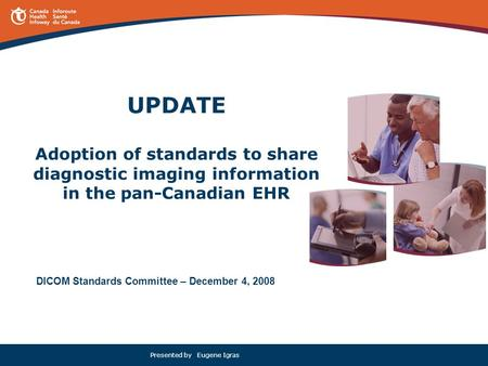 Presented by Eugene Igras UPDATE Adoption of standards to share diagnostic imaging information in the pan-Canadian EHR DICOM Standards Committee – December.