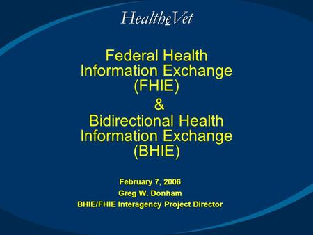 February 7, 2006 Greg W. Donham BHIE/FHIE Interagency Project Director Federal Health Information Exchange (FHIE) & Bidirectional Health Information Exchange.