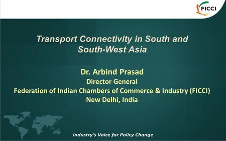 1 Transport Connectivity in South and South-West Asia Dr. Arbind Prasad Director General Federation of Indian Chambers of Commerce & Industry (FICCI) New.