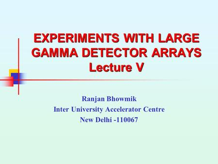 EXPERIMENTS WITH LARGE GAMMA DETECTOR ARRAYS Lecture V Ranjan Bhowmik Inter University Accelerator Centre New Delhi -110067.