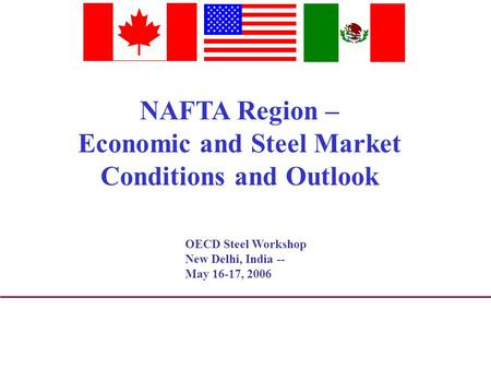 NAFTA Region – Economic and Steel Market Conditions and Outlook OECD Steel Workshop New Delhi, India -- May 16-17, 2006.