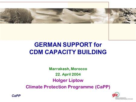 GERMAN SUPPORT for CDM CAPACITY BUILDING Marrakesh, Morocco 22. April 2004 Holger Liptow Climate Protection Programme (CaPP) CaPP.