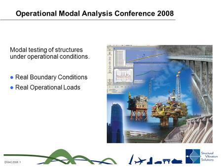 OMAC 2008: 1 Operational Modal Analysis Conference 2008 Modal testing of structures under operational conditions. Real Boundary Conditions Real Operational.
