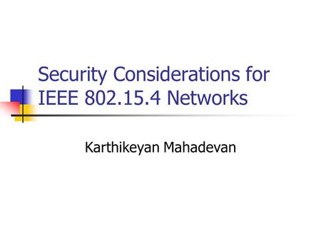 Security Considerations for IEEE 802.15.4 Networks Karthikeyan Mahadevan.