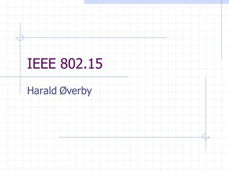 "IEEE 802.15 Harald Øverby. Outline IEEE 802.15.1 – ""Bluetooth"" IEEE 802.15.3 – High data rate WPAN IEEE 802.15.4 – Low data rate WPAN."