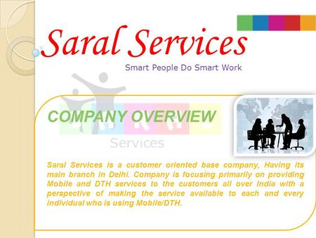 Smart People Do Smart Work COMPANY OVERVIEW Saral Services is a customer oriented base company, Having its main branch in Delhi. Company is focusing primarily.