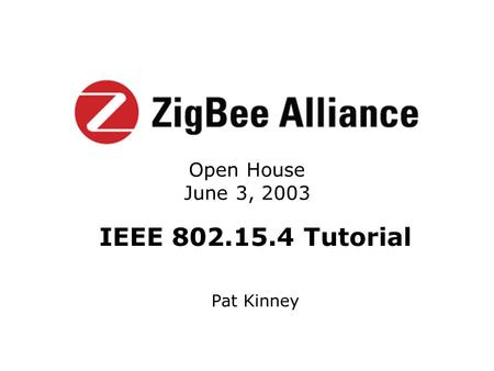 IEEE 802.15.4 Tutorial Pat Kinney Open House June 3, 2003.